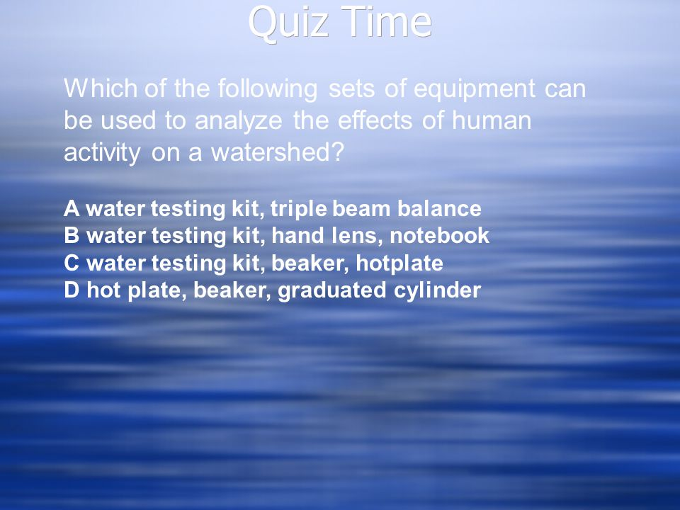 Quiz Time Which of the following sets of equipment can be used to analyze the effects of human activity on a watershed? A water testing kit, triple be