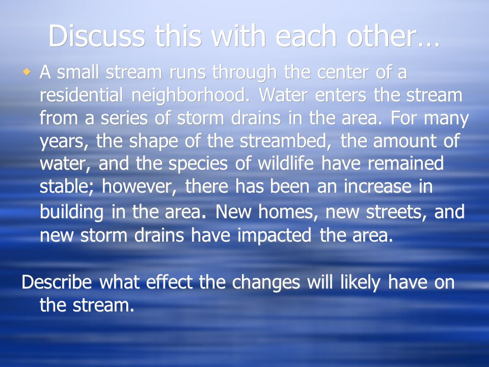 Discuss this with each other…  A small stream runs through the center of a residential neighborhood. Water enters the stream from a series of storm d