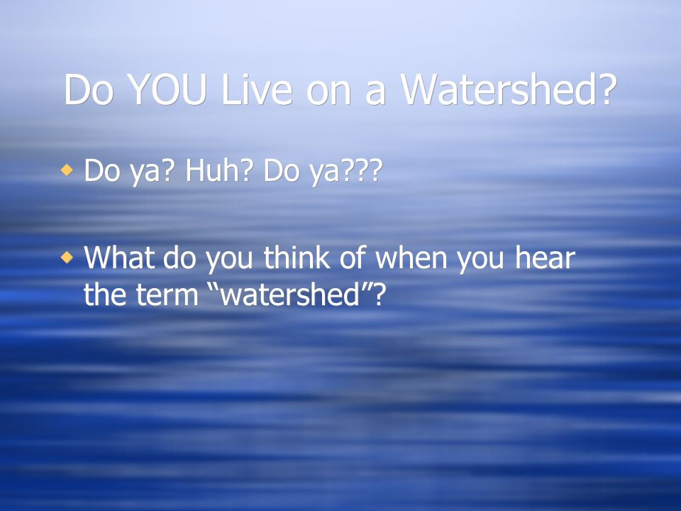 """Do YOU Live on a Watershed?  Do ya? Huh? Do ya???  What do you think of when you hear the term """"watershed""""?  Do ya? Huh? Do ya???  What do you thi"""