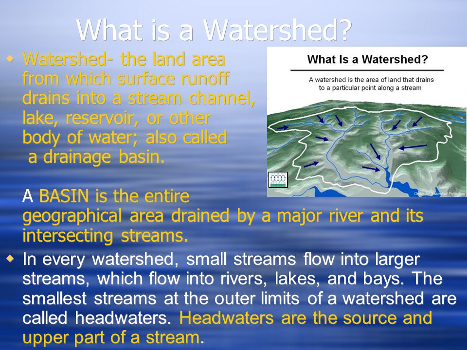 What is a Watershed?  Watershed- the land area from which surface runoff drains into a stream channel, lake, reservoir, or other body of water; also