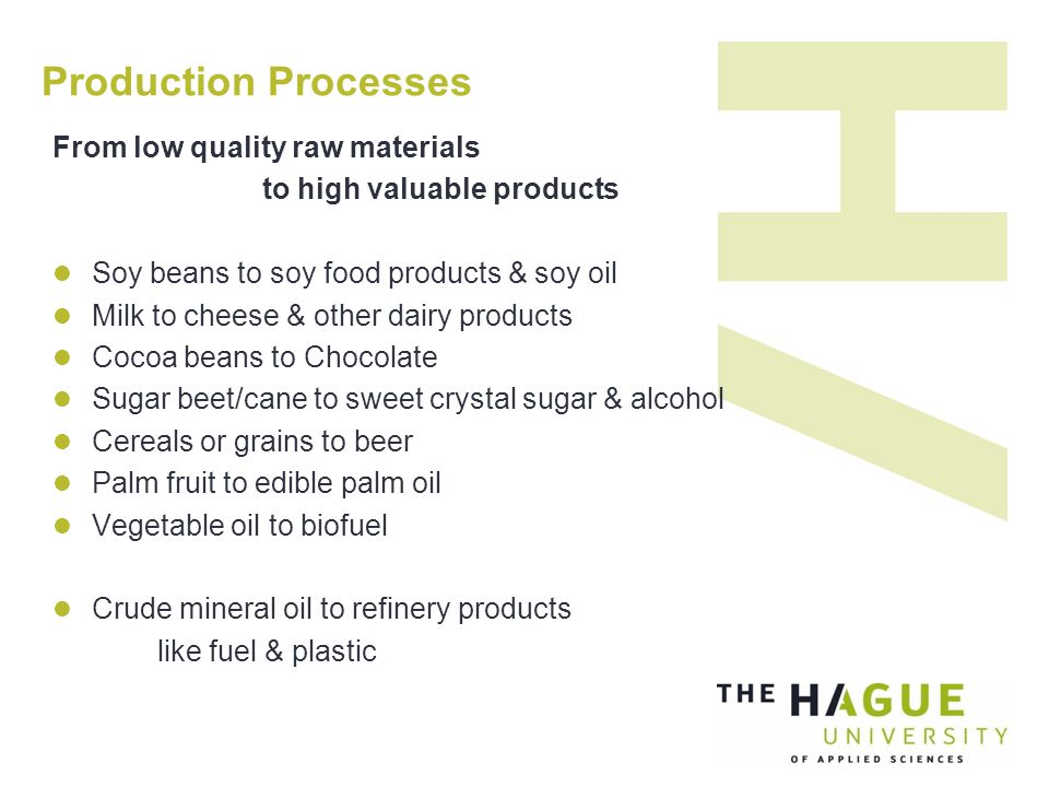 Production Processes From low quality raw materials to high valuable products Soy beans to soy food products & soy oil Milk to cheese & other dairy products Cocoa beans to Chocolate Sugar beet/cane to sweet crystal sugar & alcohol Cereals or grains to beer Palm fruit to edible palm oil Vegetable oil to biofuel Crude mineral oil to refinery products like fuel & plastic