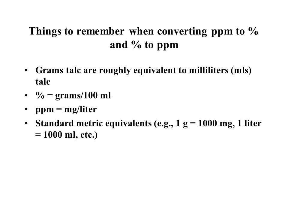 Things to remember when converting ppm to % and % to ppm Grams talc are roughly equivalent to milliliters (mls) talc % = grams/100 ml ppm = mg/liter Standard metric equivalents (e.g., 1 g = 1000 mg, 1 liter = 1000 ml, etc.)