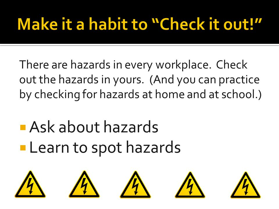 There are hazards in every workplace. Check out the hazards in yours. (And you can practice by checking for hazards at home and at school.)  Ask abou