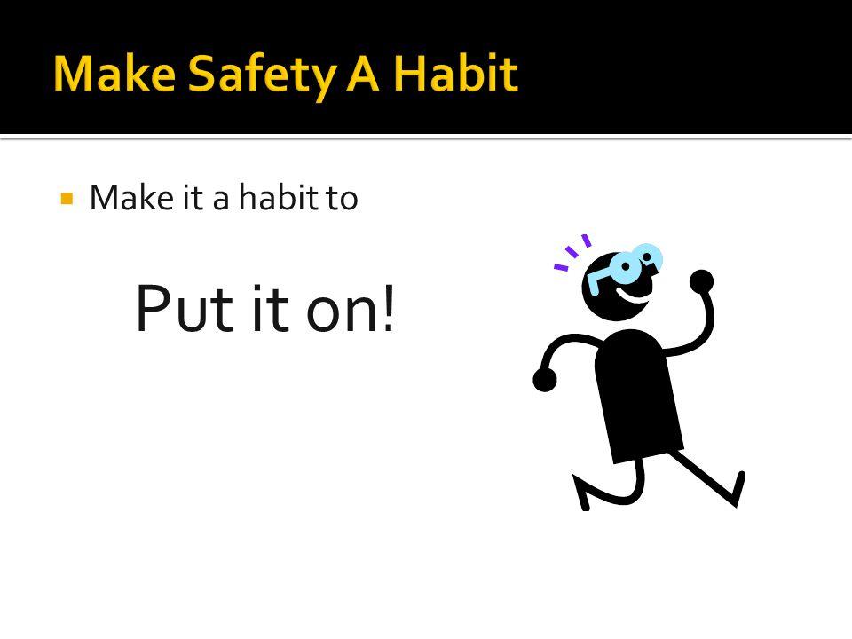  Make it a habit to Put it on!