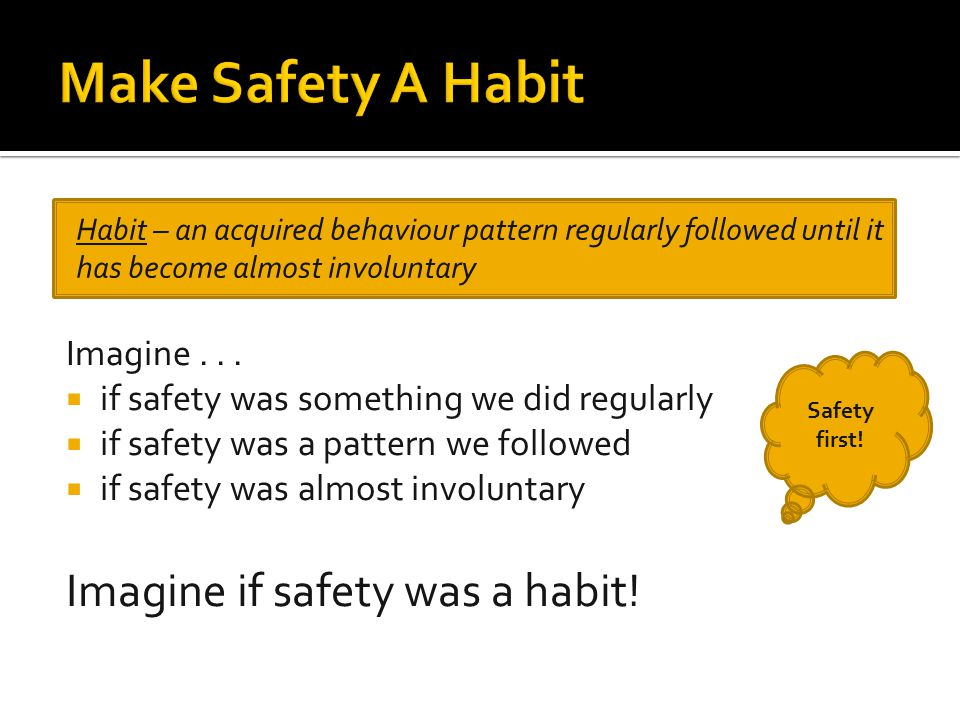 Imagine...  if safety was something we did regularly  if safety was a pattern we followed  if safety was almost involuntary Imagine if safety was a