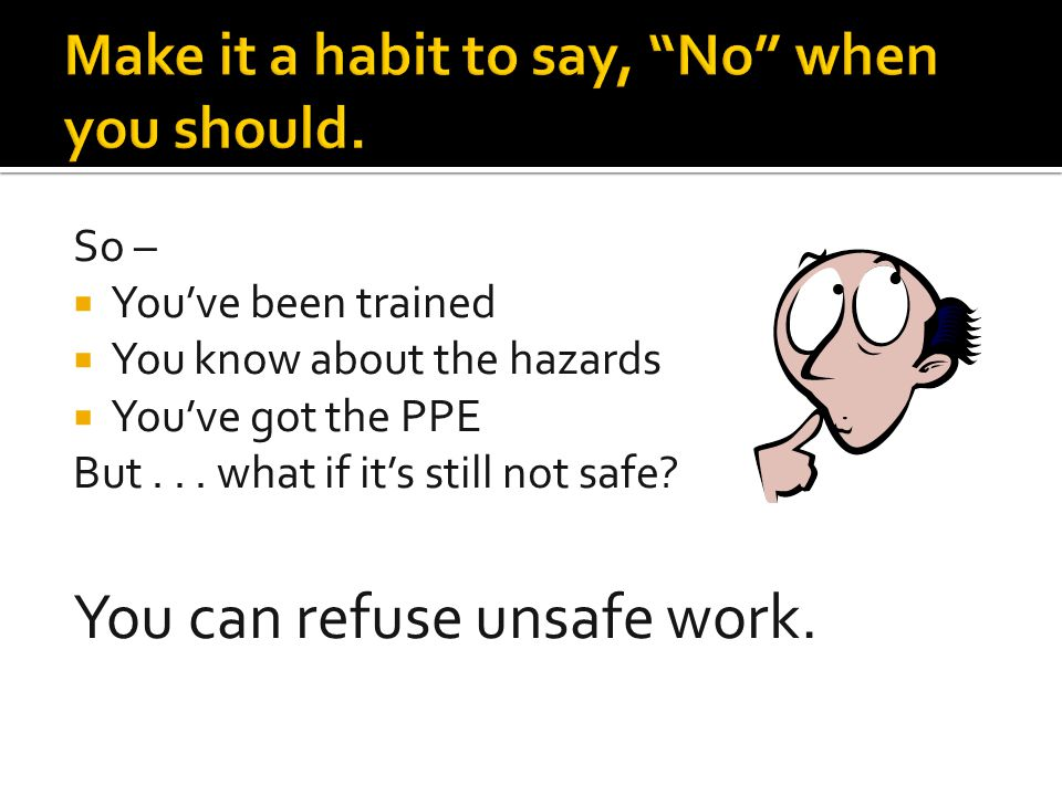 So –  You've been trained  You know about the hazards  You've got the PPE But... what if it's still not safe? You can refuse unsafe work.