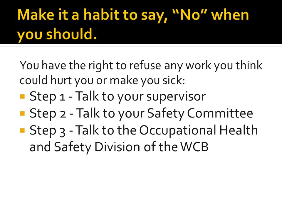 You have the right to refuse any work you think could hurt you or make you sick:  Step 1 - Talk to your supervisor  Step 2 - Talk to your Safety Com
