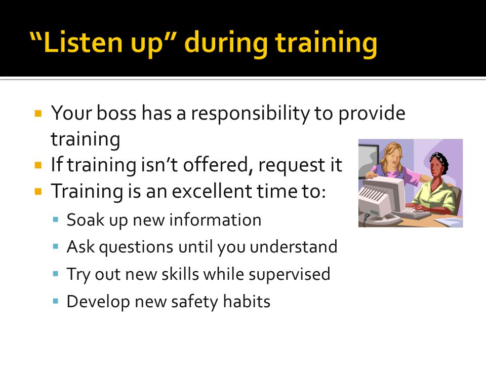  Your boss has a responsibility to provide training  If training isn't offered, request it  Training is an excellent time to:  Soak up new informa