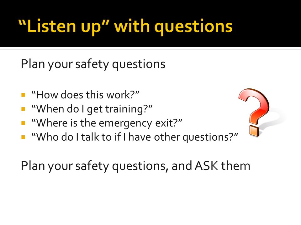 "Plan your safety questions  ""How does this work?""  ""When do I get training?""  ""Where is the emergency exit?""  ""Who do I talk to if I have other qu"