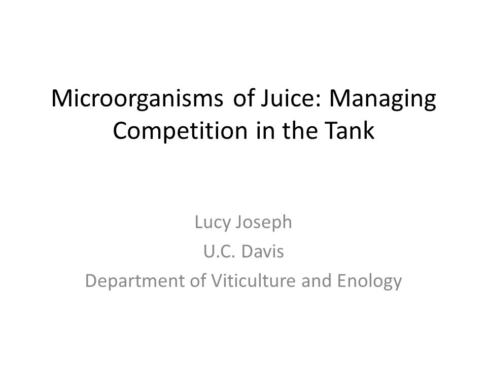 Microorganisms of Juice: Managing Competition in the Tank Lucy Joseph U.C. Davis Department of Viticulture and Enology