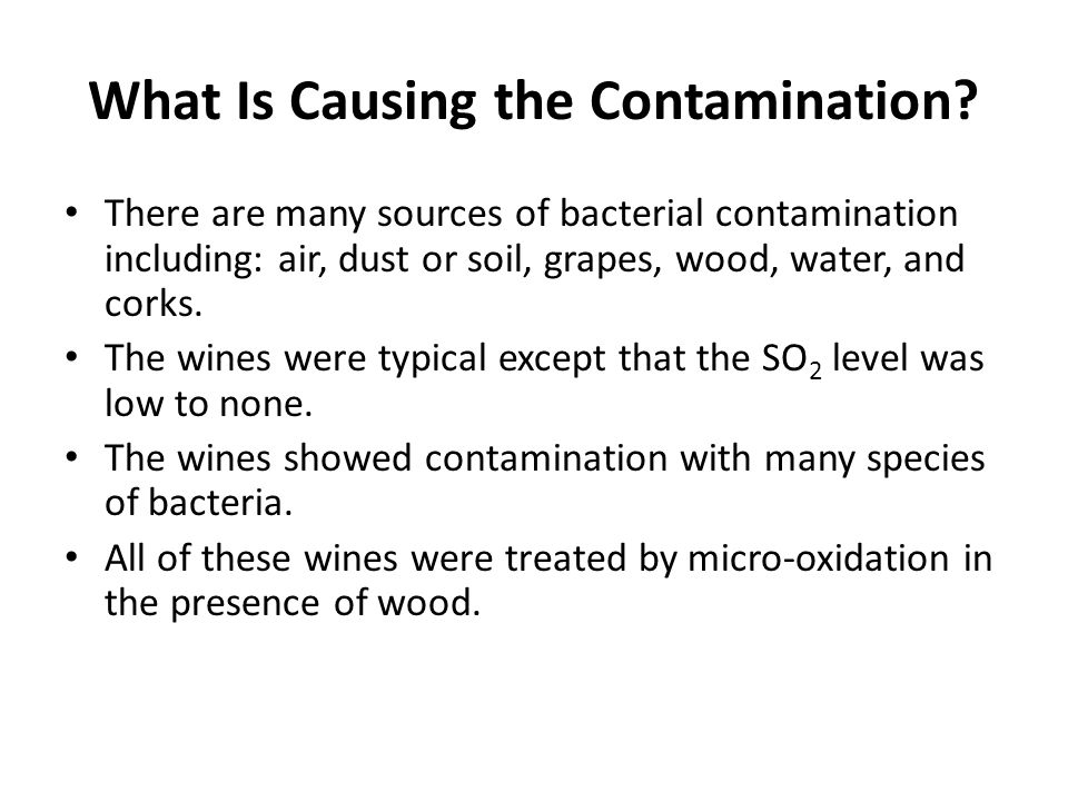What Is Causing the Contamination? There are many sources of bacterial contamination including: air, dust or soil, grapes, wood, water, and corks. The