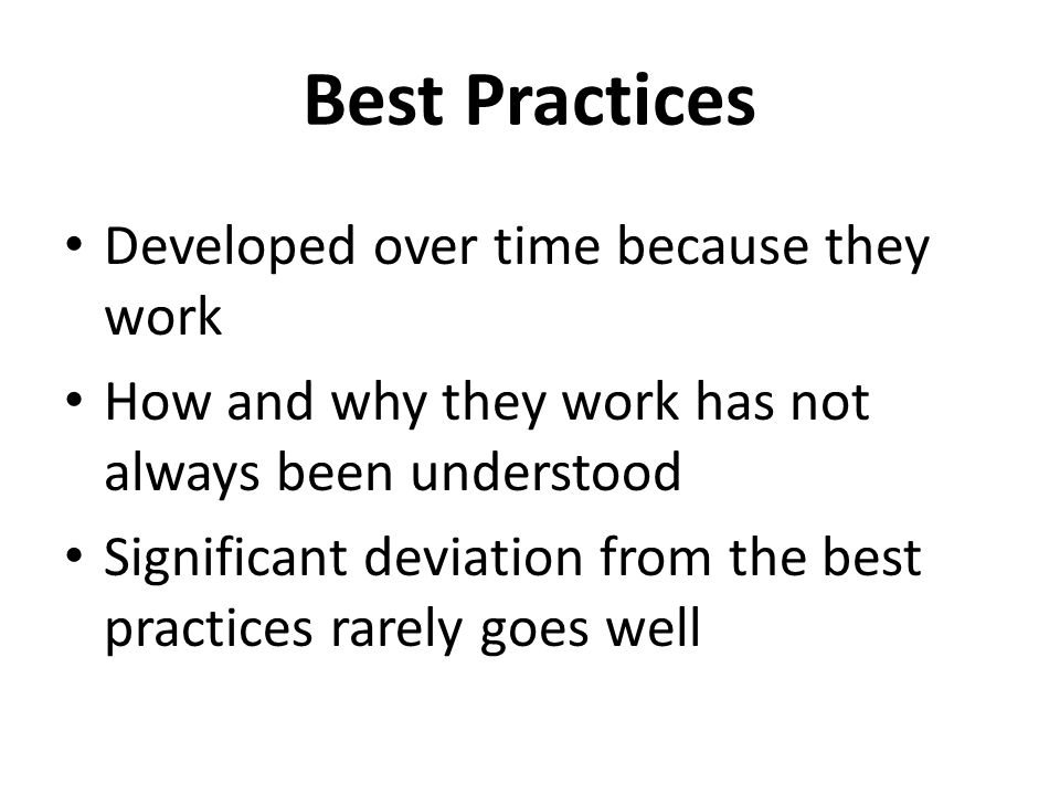 Best Practices Developed over time because they work How and why they work has not always been understood Significant deviation from the best practices rarely goes well