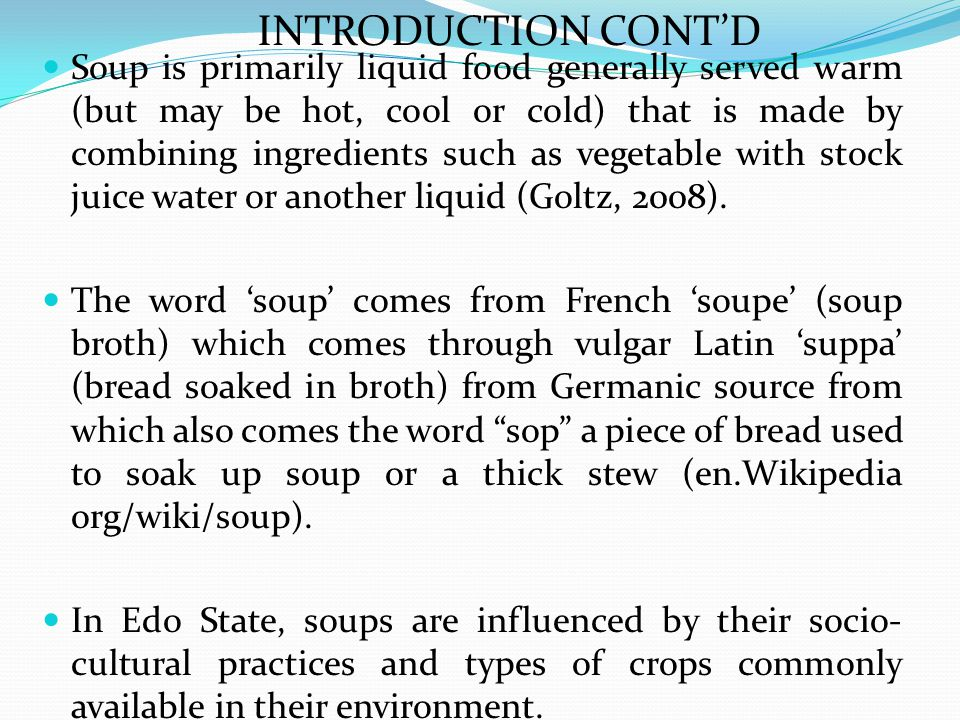 Soup is primarily liquid food generally served warm (but may be hot, cool or cold) that is made by combining ingredients such as vegetable with stock