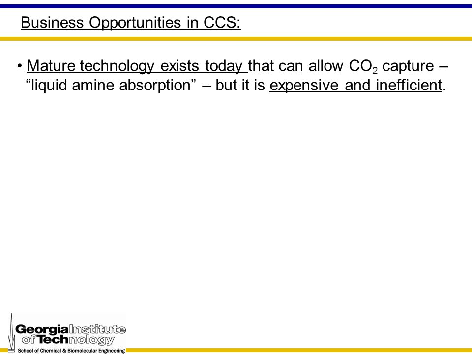 Business Opportunities in CCS: Mature technology exists today that can allow CO 2 capture – liquid amine absorption – but it is expensive and inefficient.