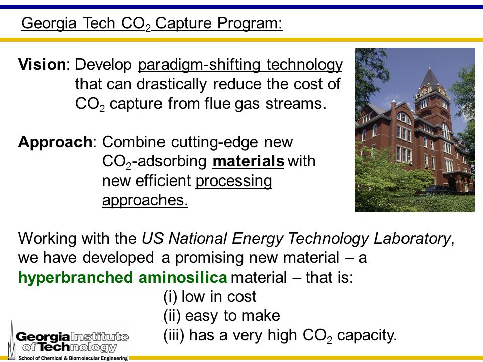 Georgia Tech CO 2 Capture Program: Vision: Develop paradigm-shifting technology that can drastically reduce the cost of CO 2 capture from flue gas streams.