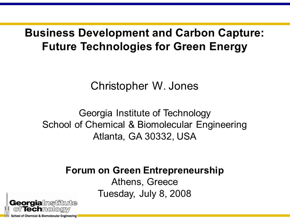 Business Development and Carbon Capture: Future Technologies for Green Energy Christopher W. Jones Georgia Institute of Technology School of Chemical