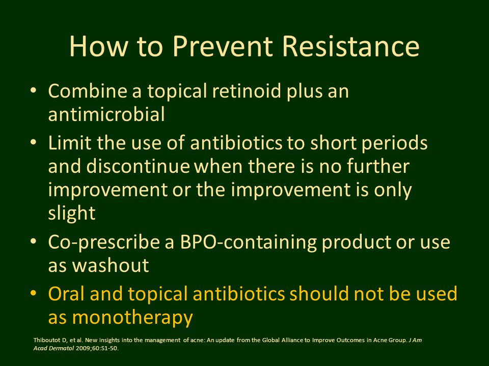 How to Prevent Resistance Combine a topical retinoid plus an antimicrobial Limit the use of antibiotics to short periods and discontinue when there is