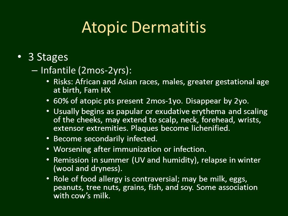 Atopic Dermatitis 3 Stages – Infantile (2mos-2yrs): Risks: African and Asian races, males, greater gestational age at birth, Fam HX 60% of atopic pts