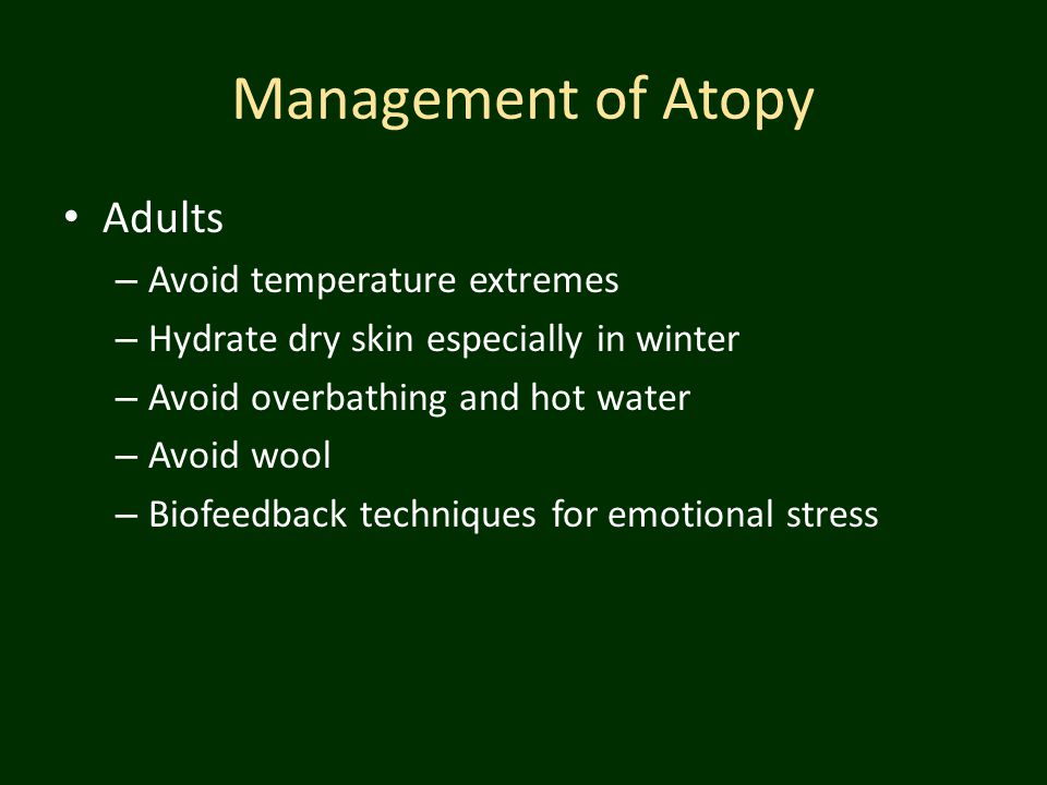 Management of Atopy Adults – Avoid temperature extremes – Hydrate dry skin especially in winter – Avoid overbathing and hot water – Avoid wool – Biofe