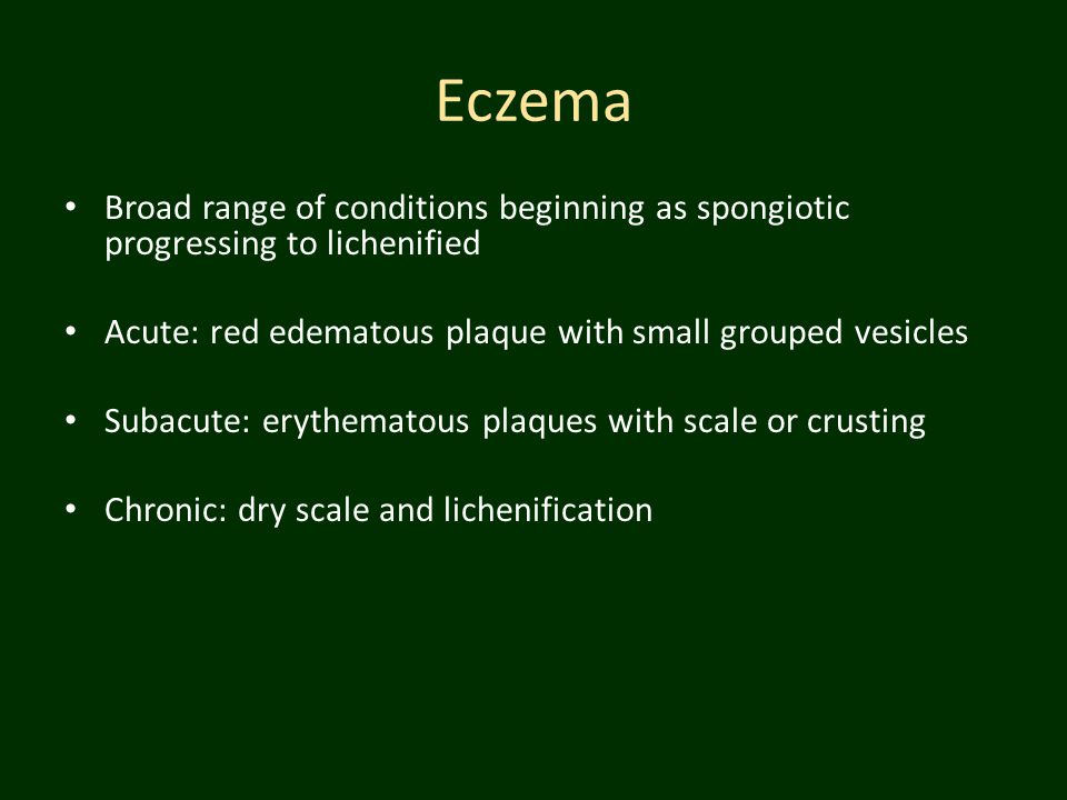 Eczema Broad range of conditions beginning as spongiotic progressing to lichenified Acute: red edematous plaque with small grouped vesicles Subacute: