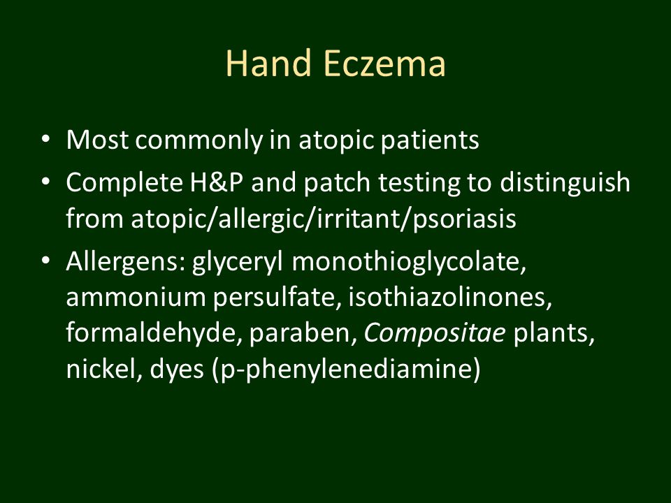 Hand Eczema Most commonly in atopic patients Complete H&P and patch testing to distinguish from atopic/allergic/irritant/psoriasis Allergens: glyceryl