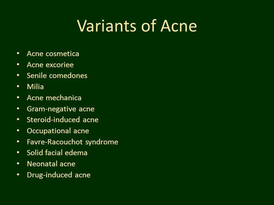 Variants of Acne Acne cosmetica Acne excoriee Senile comedones Milia Acne mechanica Gram-negative acne Steroid-induced acne Occupational acne Favre-Ra