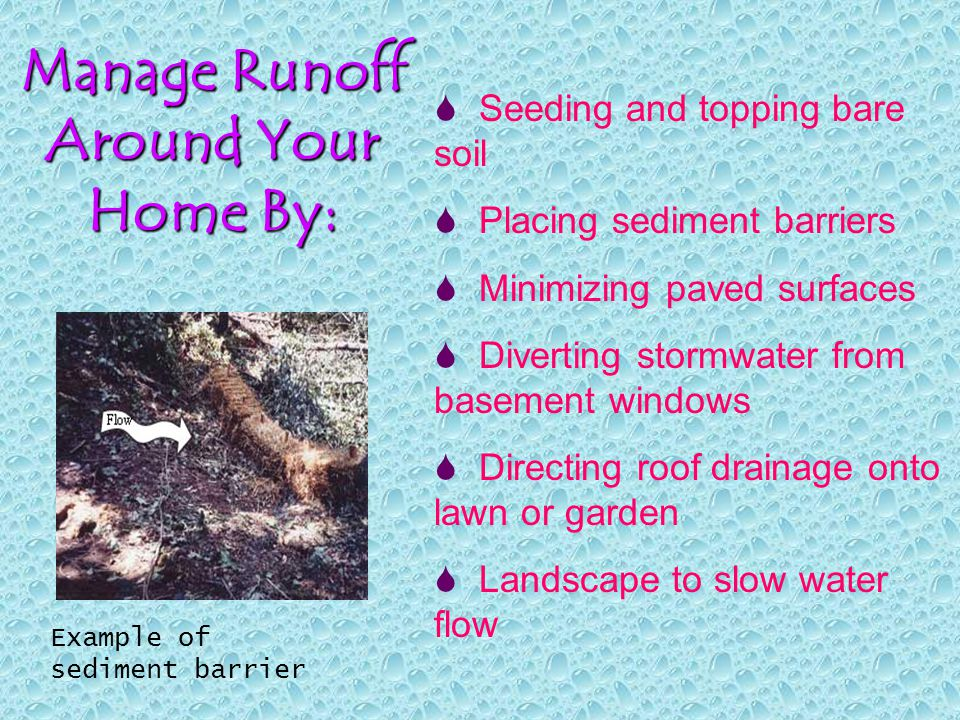 Manage Runoff Around Your Home By:  Seeding and topping bare soil  Placing sediment barriers  Minimizing paved surfaces  Diverting stormwater from basement windows  Directing roof drainage onto lawn or garden  Landscape to slow water flow Example of sediment barrier