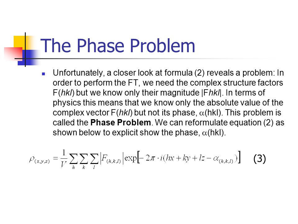 The Phase Problem Unfortunately, a closer look at formula (2) reveals a problem: In order to perform the FT, we need the complex structure factors F(h
