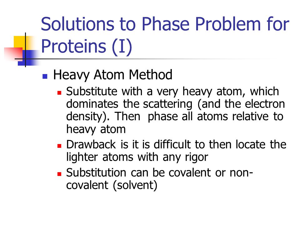 Solutions to Phase Problem for Proteins (II) Isomorphous Replacement Two or more crystals with same structure – can then subtract these differences Soak protein crystal in solution of different ions, hoping to absorb this ions into the crystal, without changing its shape