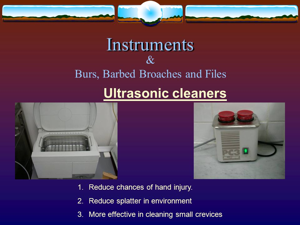 Ultrasonic cleaners 1.Reduce chances of hand injury.