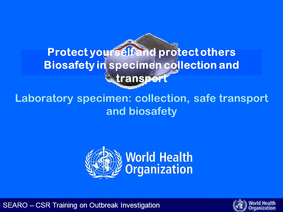 Laboratory specimen: biosafety in specimen collection and transport SEARO – CSR Training on Outbreak Investigation Learning Objectives At the end of the presentation, participants should be able to: –Identify principles in biosafety –Practice hand hygiene –Identify protective equipment to use for different routes of infection –Describe safe disposal of some hazardous wastes