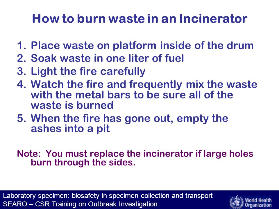 Laboratory specimen: biosafety in specimen collection and transport SEARO – CSR Training on Outbreak Investigation How to burn waste in an Incinerator 1.Place waste on platform inside of the drum 2.Soak waste in one liter of fuel 3.Light the fire carefully 4.Watch the fire and frequently mix the waste with the metal bars to be sure all of the waste is burned 5.When the fire has gone out, empty the ashes into a pit Note: You must replace the incinerator if large holes burn through the sides.