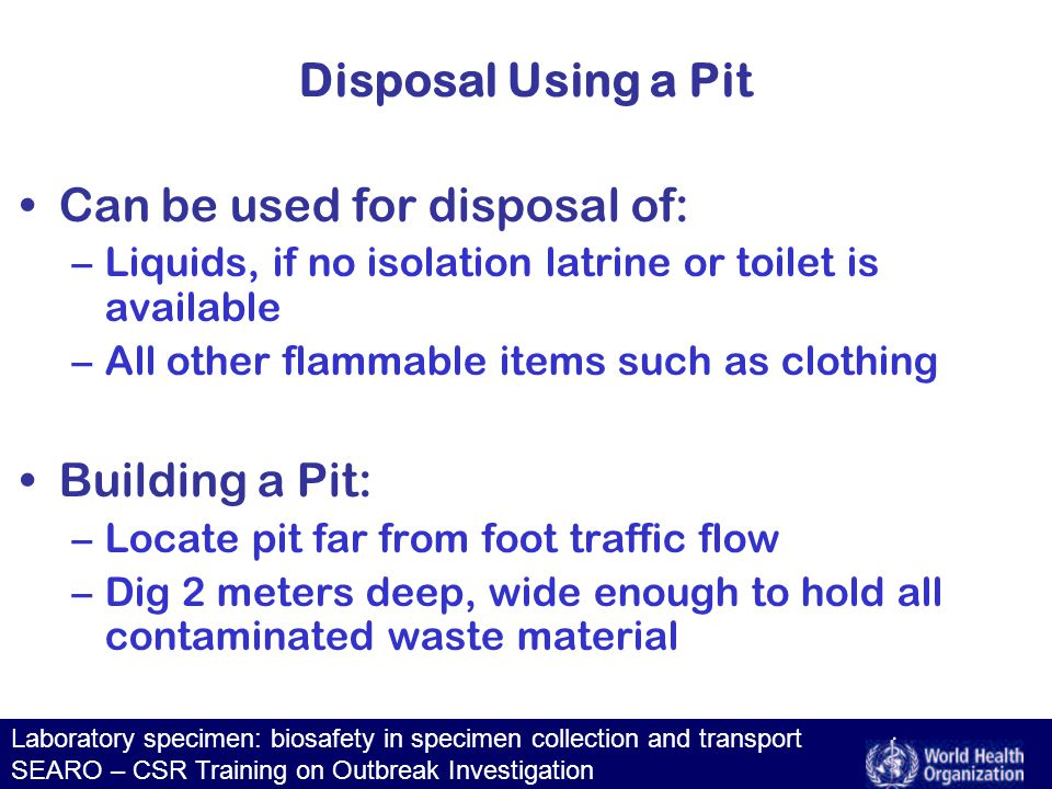 Laboratory specimen: biosafety in specimen collection and transport SEARO – CSR Training on Outbreak Investigation Disposal Using a Pit Can be used for disposal of: –Liquids, if no isolation latrine or toilet is available –All other flammable items such as clothing Building a Pit: –Locate pit far from foot traffic flow –Dig 2 meters deep, wide enough to hold all contaminated waste material