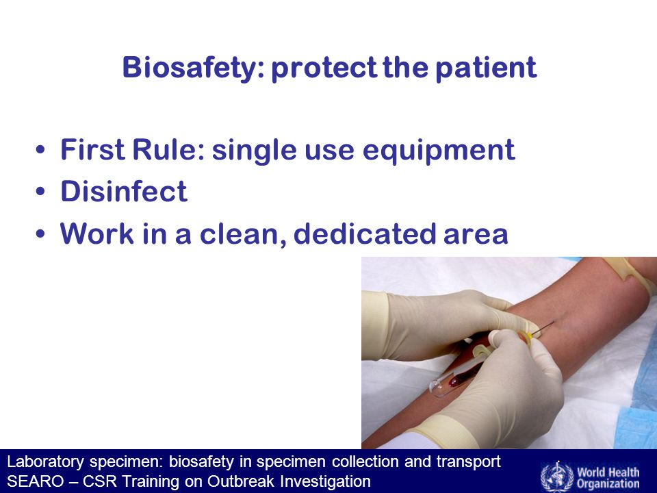 Laboratory specimen: biosafety in specimen collection and transport SEARO – CSR Training on Outbreak Investigation Disinfecting water using a 1% stock solution Process of disinfection: –Prepare 1% chlorine stock solution –Fill the containers with 10 litres of water each –Using a syringe, add progressively greater doses of 1% chlorine solution e.g., 1 st container – 1 ml 2 nd container – 1.5 ml 3 rd container – 2 ml 4 th container – 5 ml –Let it stand for 30 minutes and measure residual free chlorine concentration with test trip –Choose the sample with 0.4 – 0.5 mg/litre of free residual chlorine