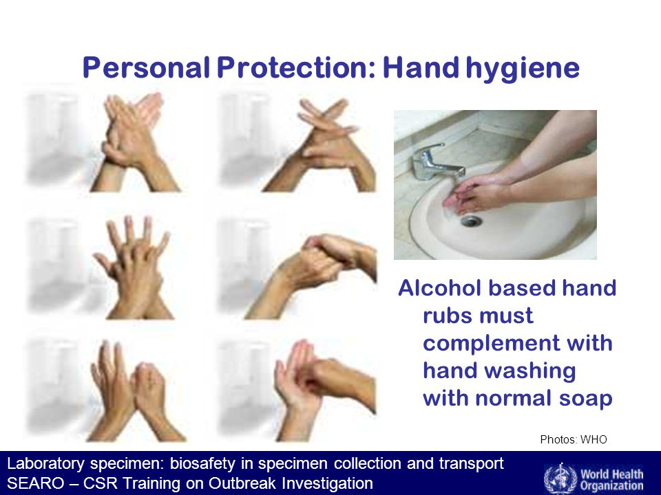 Laboratory specimen: biosafety in specimen collection and transport SEARO – CSR Training on Outbreak Investigation Personal Protection: Hand hygiene Alcohol based hand rubs must complement with hand washing with normal soap Photos: WHO