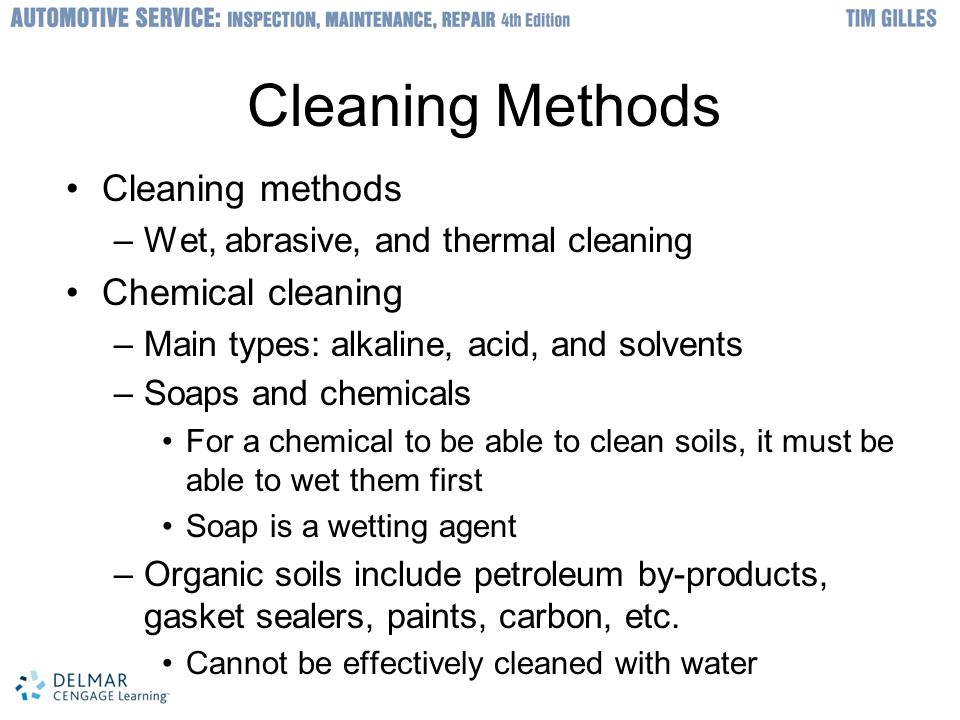 © 2012 Delmar, Cengage Learning Cleaning Methods (cont d.) Cleaning with bases –Alkaline materials cut grease very well and work best when heated Cleaning with acids –Acids are useful in removing rust and scale –Acid will not cut grease Cleaning with solvents –Types: water-based, mineral spirits, and chlorinated hydrocarbons