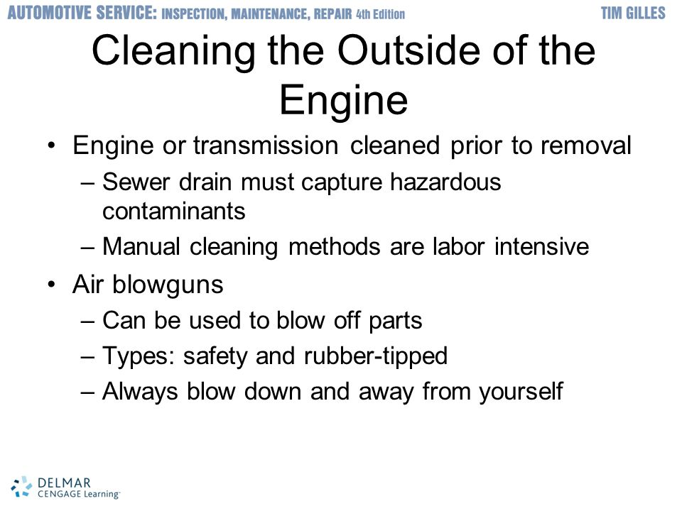 © 2012 Delmar, Cengage Learning Cleaning the Outside of the Engine Engine or transmission cleaned prior to removal –Sewer drain must capture hazardous contaminants –Manual cleaning methods are labor intensive Air blowguns –Can be used to blow off parts –Types: safety and rubber-tipped –Always blow down and away from yourself