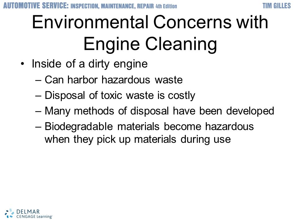 Environmental Concerns with Engine Cleaning Inside of a dirty engine –Can harbor hazardous waste –Disposal of toxic waste is costly –Many methods of disposal have been developed –Biodegradable materials become hazardous when they pick up materials during use