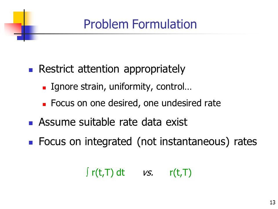 13 Problem Formulation Restrict attention appropriately Ignore strain, uniformity, control… Focus on one desired, one undesired rate Assume suitable r