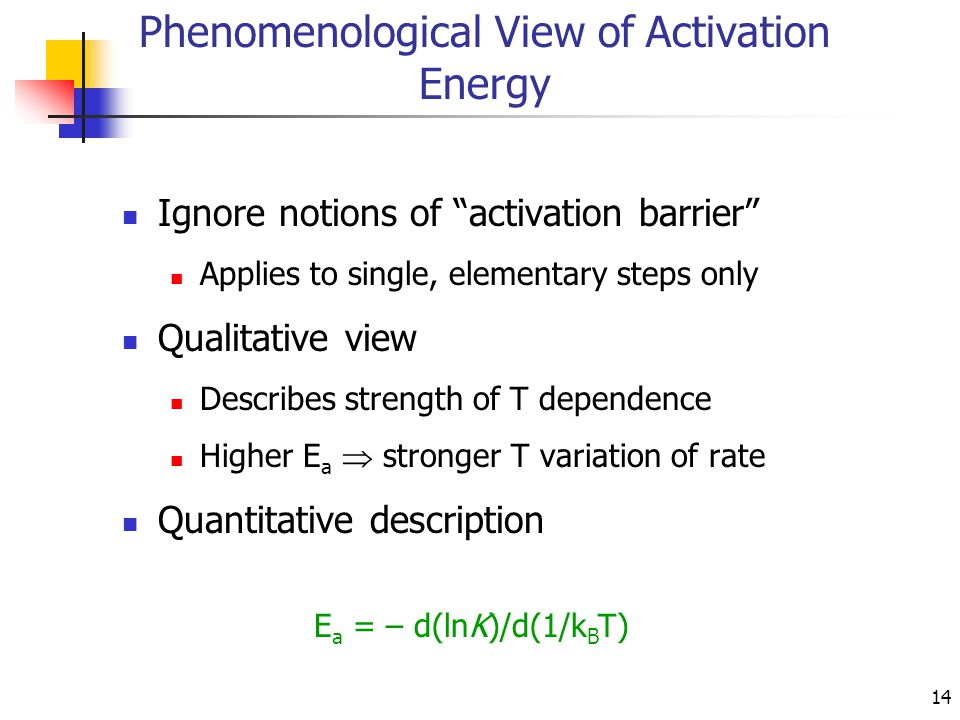 "14 Phenomenological View of Activation Energy Ignore notions of ""activation barrier"" Applies to single, elementary steps only Qualitative view Describ"