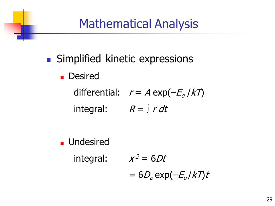 29 Mathematical Analysis Simplified kinetic expressions Desired differential:r = A exp(–E d /kT) integral:R =  r dt Undesired integral:x 2 = 6Dt = 6D