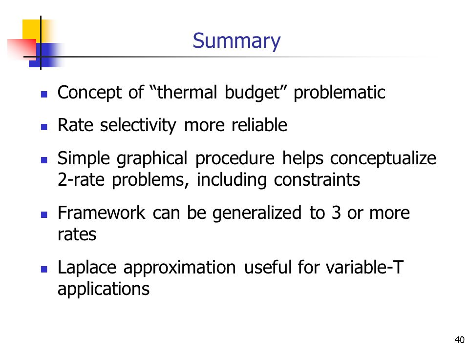 40 Summary Concept of thermal budget problematic Rate selectivity more reliable Simple graphical procedure helps conceptualize 2-rate problems, including constraints Framework can be generalized to 3 or more rates Laplace approximation useful for variable-T applications
