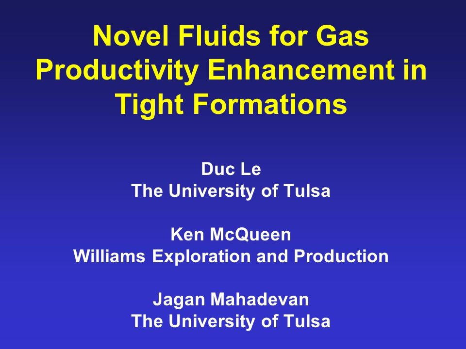 Novel Fluids for Gas Productivity Enhancement in Tight Formations Duc Le The University of Tulsa Ken McQueen Williams Exploration and Production Jagan Mahadevan The University of Tulsa