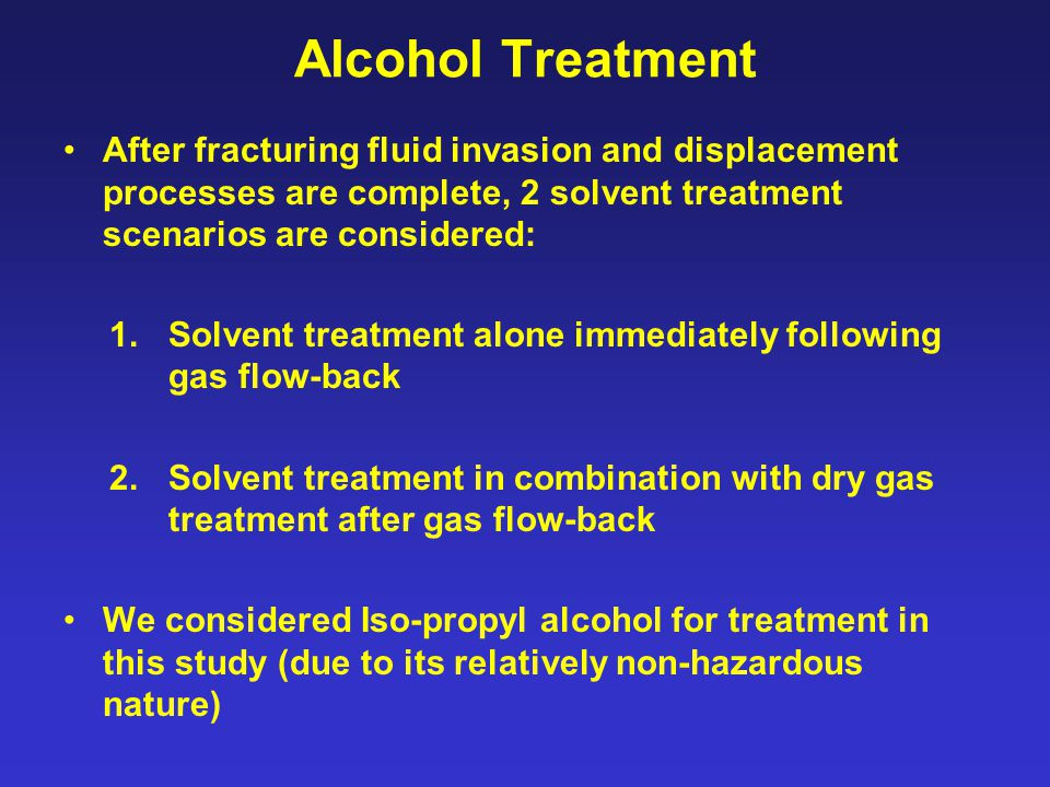 Alcohol Treatment After fracturing fluid invasion and displacement processes are complete, 2 solvent treatment scenarios are considered: 1.Solvent treatment alone immediately following gas flow-back 2.Solvent treatment in combination with dry gas treatment after gas flow-back We considered Iso-propyl alcohol for treatment in this study (due to its relatively non-hazardous nature)