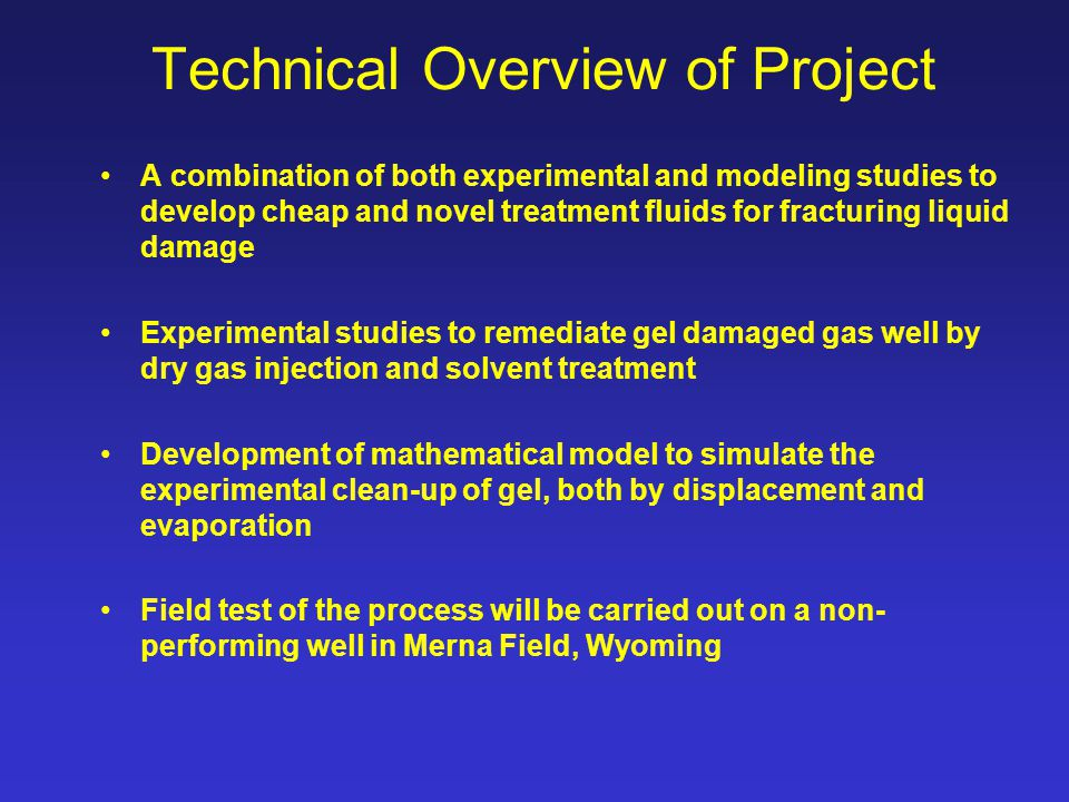 Technical Overview of Project A combination of both experimental and modeling studies to develop cheap and novel treatment fluids for fracturing liquid damage Experimental studies to remediate gel damaged gas well by dry gas injection and solvent treatment Development of mathematical model to simulate the experimental clean-up of gel, both by displacement and evaporation Field test of the process will be carried out on a non- performing well in Merna Field, Wyoming