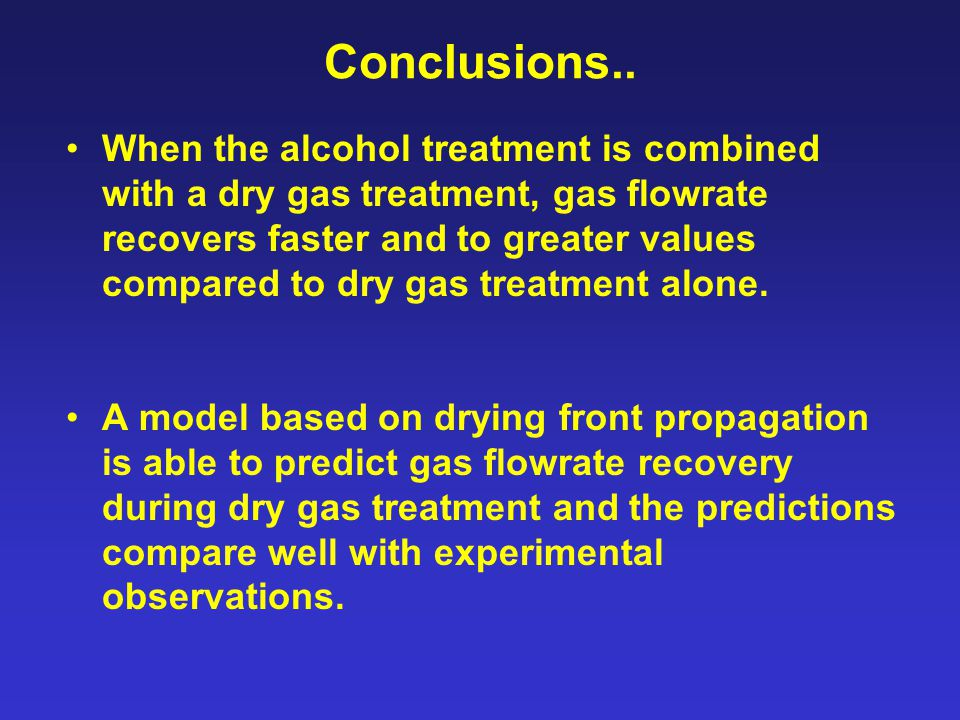 Conclusions.. When the alcohol treatment is combined with a dry gas treatment, gas flowrate recovers faster and to greater values compared to dry gas