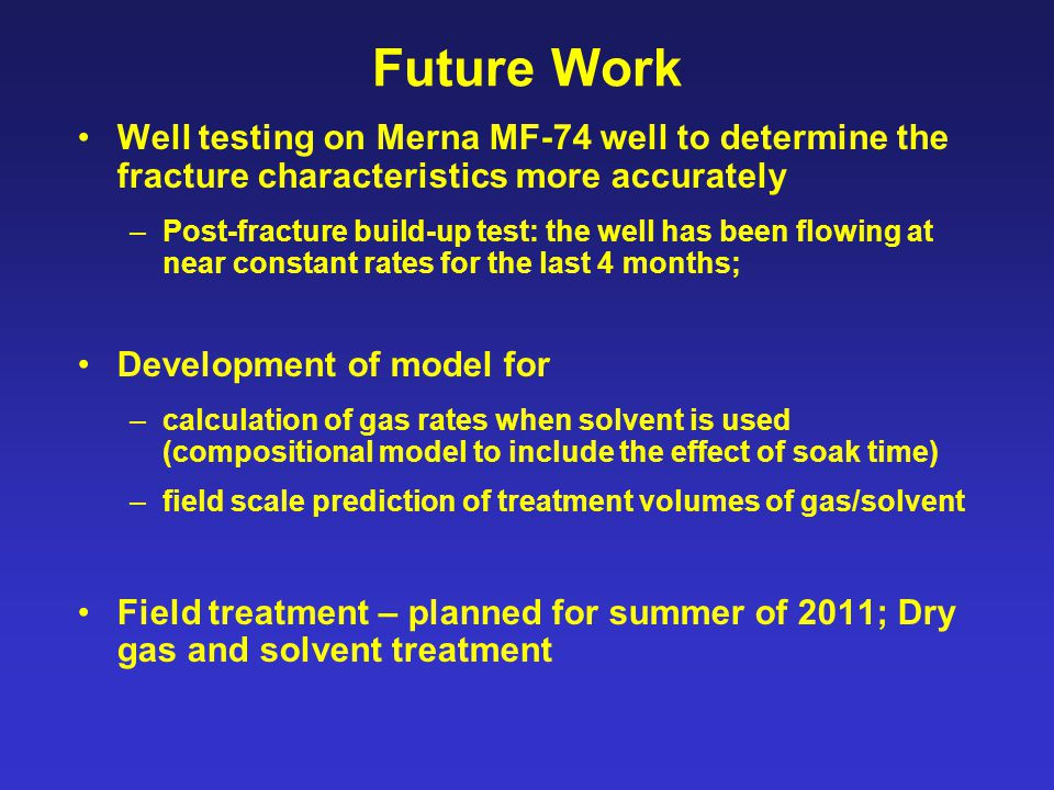Future Work Well testing on Merna MF-74 well to determine the fracture characteristics more accurately –Post-fracture build-up test: the well has been flowing at near constant rates for the last 4 months; Development of model for –calculation of gas rates when solvent is used (compositional model to include the effect of soak time) –field scale prediction of treatment volumes of gas/solvent Field treatment – planned for summer of 2011; Dry gas and solvent treatment