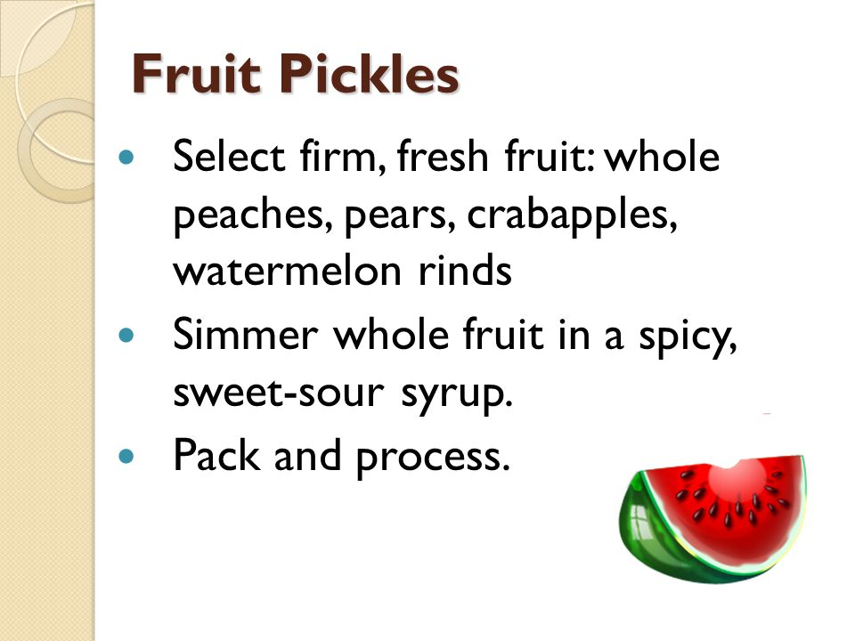 Fruit Pickles Select firm, fresh fruit: whole peaches, pears, crabapples, watermelon rinds Simmer whole fruit in a spicy, sweet-sour syrup.
