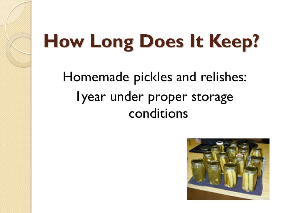 How Long Does It Keep? Homemade pickles and relishes: 1year under proper storage conditions