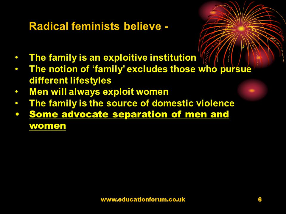 www.educationforum.co.uk5 Radical feminists believe that Patriarchy is central source of division in society. Essentially men exploit women as husband